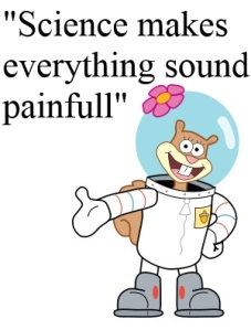 Spongebob squarepants sandy cheeks, science makes everything sound painful