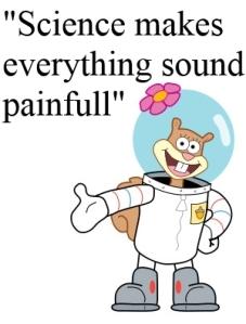 Spongebob squarepants sandy cheeks, science makes everything sound painful